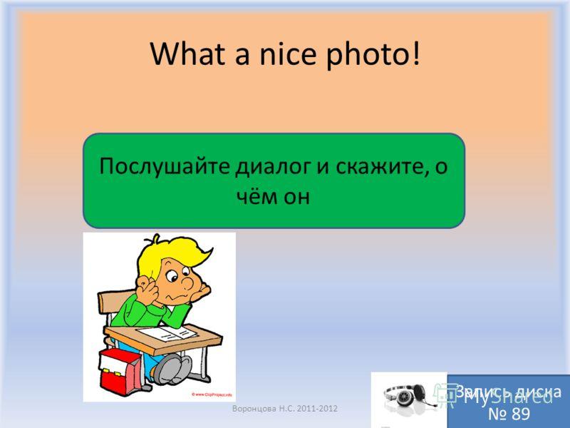 What a nice photo! Воронцова Н.С. 2011-2012 Послушайте диалог и скажите, о чём он Запись диска 89
