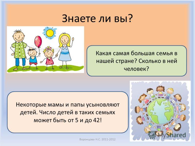 Знаете ли вы? Воронцова Н.С. 2011-2012 Какая самая большая семья в нашей стране? Сколько в ней человек? Некоторые мамы и папы усыновляют детей. Число детей в таких семьях может быть от 5 и до 42!