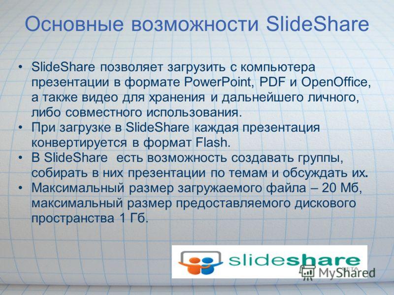 Основные возможности SlideShare SlideShare позволяет загрузить с компьютера презентации в формате PowerPoint, PDF и OpenOffice, а также видео для хранения и дальнейшего личного, либо совместного использования. При загрузке в SlideShare каждая презент