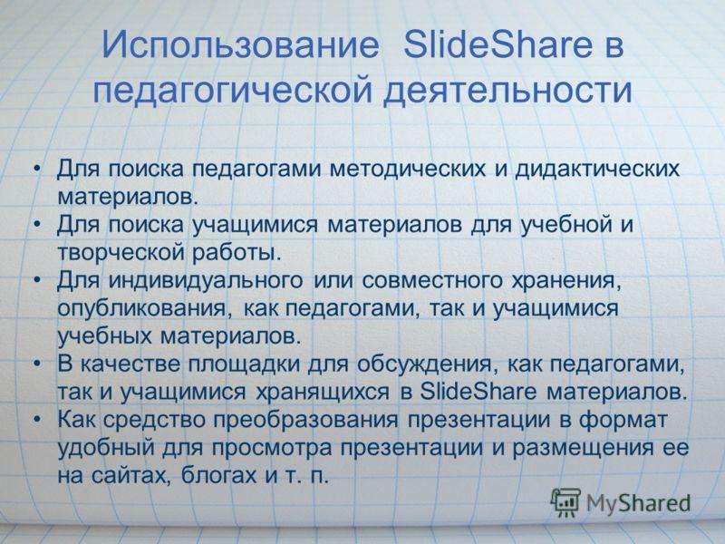Использование SlideShare в педагогической деятельности Для поиска педагогами методических и дидактических материалов. Для поиска учащимися материалов для учебной и творческой работы. Для индивидуального или совместного хранения, опубликования, как пе