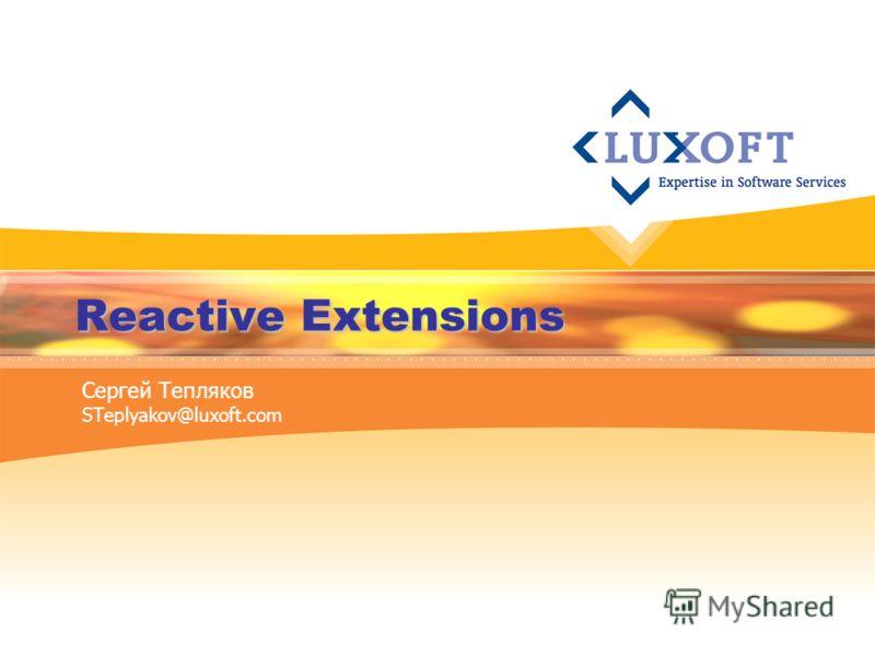 Reactive Extensions Сергей Тепляков STeplyakov@luxoft.com