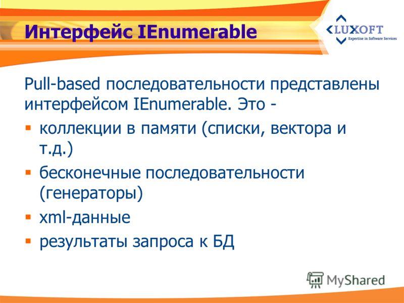 Интерфейс IEnumerable Pull-based последовательности представлены интерфейсом IEnumerable. Это - коллекции в памяти (списки, вектора и т.д.) бесконечные последовательности (генераторы) xml-данные результаты запроса к БД