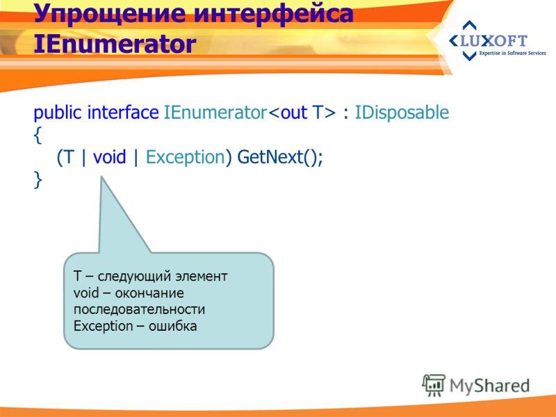 Упрощение интерфейса IEnumerator public interface IEnumerator : IDisposable { (T | void | Exception) GetNext(); } T – следующий элемент void – окончание последовательности Exception – ошибка