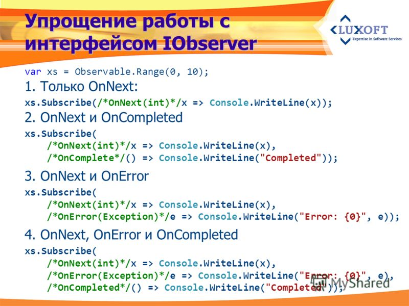 Упрощение работы с интерфейсом IObserver var xs = Observable.Range(0, 10); 1. Только OnNext: xs.Subscribe(/*OnNext(int)*/x => Console.WriteLine(x)); 2. OnNext и OnCompleted xs.Subscribe( /*OnNext(int)*/x => Console.WriteLine(x), /*OnComplete*/() => C