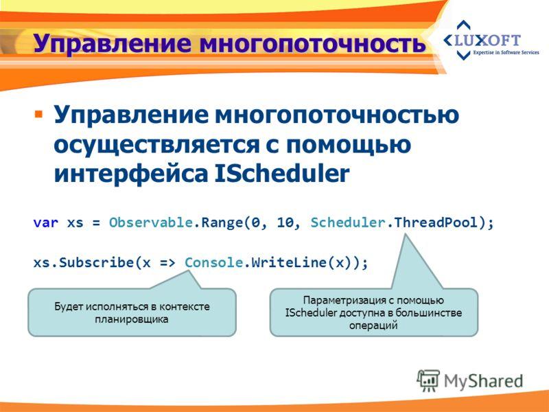 Управление многопоточность Управление многопоточностью осуществляется с помощью интерфейса IScheduler var xs = Observable.Range(0, 10, Scheduler.ThreadPool); xs.Subscribe(x => Console.WriteLine(x)); Будет исполняться в контексте планировщика Параметр
