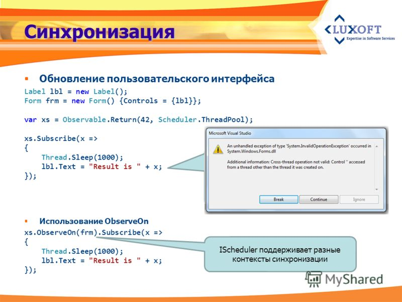 Синхронизация Обновление пользовательского интерфейса Label lbl = new Label(); Form frm = new Form() {Controls = {lbl}}; var xs = Observable.Return(42, Scheduler.ThreadPool); xs.Subscribe(x => { Thread.Sleep(1000); lbl.Text =