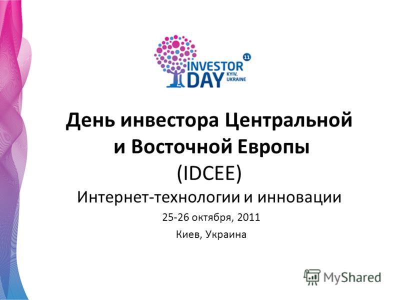 День инвестора Центральной и Восточной Европы (IDCEE) Интернет-технологии и инновации 25-26 октября, 2011 Киев, Украина
