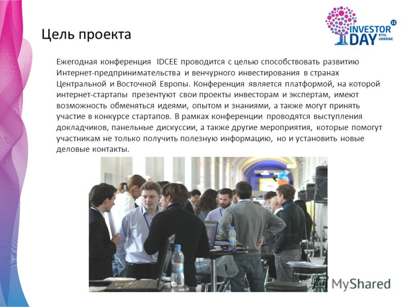 Цель проекта Ежегодная конференция IDCEE проводится с целью способствовать развитию Интернет-предпринимательства и венчурного инвестирования в странах Центральной и Восточной Европы. Конференция является платформой, на которой интернет-стартапы презе