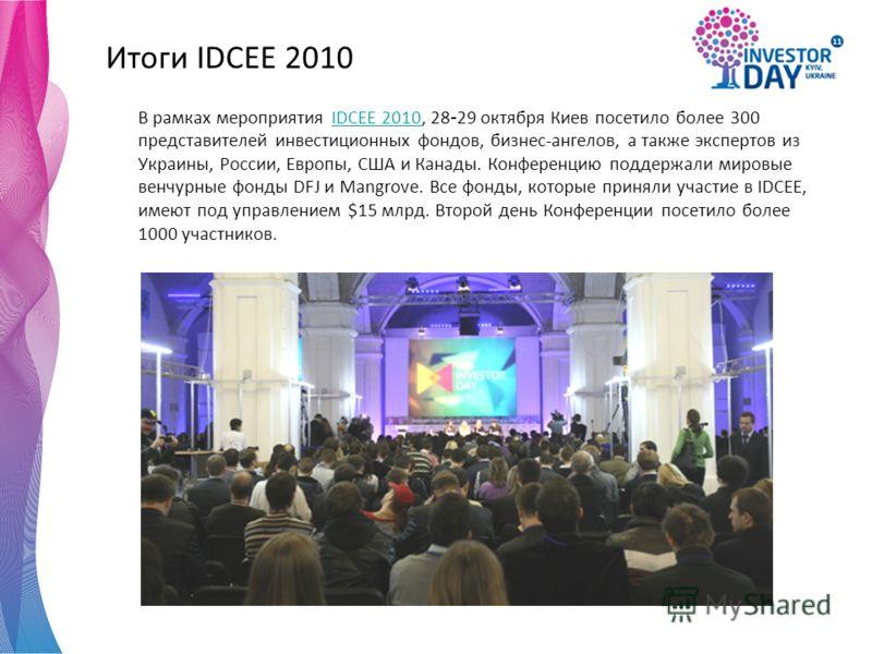 Итоги IDCEE 2010 В рамках мероприятия IDCEE 2010, 28 - 29 октября Киев посетило более 300 представителей инвестиционных фондов, бизнес-ангелов, а также экспертов из Украины, России, Европы, США и Канады. Конференцию поддержали мировые венчурные фонды