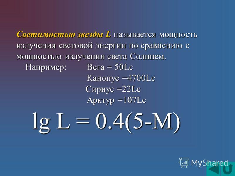 lg L = 0.4(5-M) lg L = 0.4(5-M) Светимостью звезды L называется мощность излучения световой энергии по сравнению с мощностью излучения света Солнцем. Например:Вега = 50Lс Например:Вега = 50Lс Канопус =4700Lс Канопус =4700Lс Сириус =22Lс Сириус =22Lс