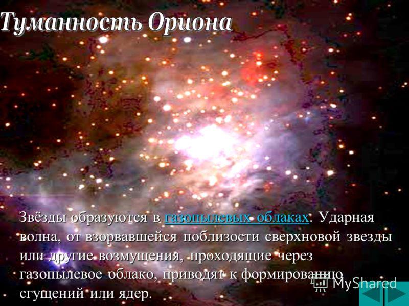 Звёзды образуются в газопылевых облаках. Ударная волна, от взорвавшейся поблизости сверхновой звезды или другие возмущения, проходящие через газопылевое облако, приводят к формированию сгущений или ядер. Звёзды образуются в газопылевых облаках. Ударн
