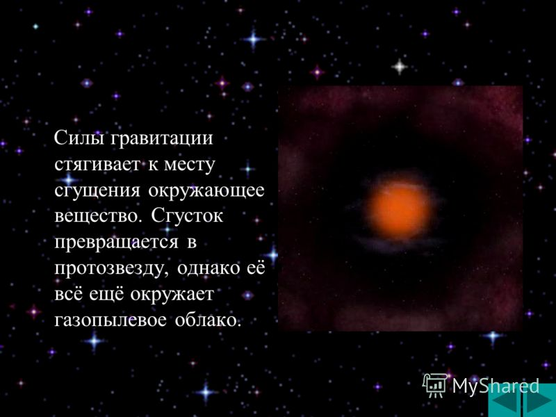 Силы гравитации стягивает к месту сгущения окружающее вещество. Сгусток превращается в протозвезду, однако её всё ещё окружает газопылевое облако. Силы гравитации стягивает к месту сгущения окружающее вещество. Сгусток превращается в протозвезду, одн