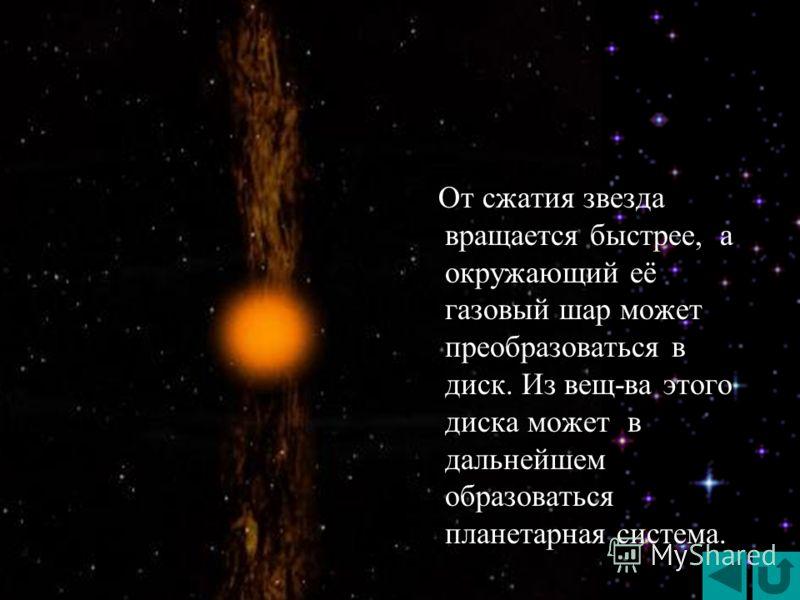 От сжатия звезда вращается быстрее, а окружающий её газовый шар может преобразоваться в диск. Из вещ-ва этого диска может в дальнейшем образоваться планетарная система. От сжатия звезда вращается быстрее, а окружающий её газовый шар может преобразова