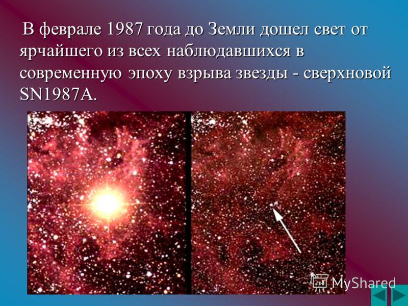 В феврале 1987 года до Земли дошел свет от ярчайшего из всех наблюдавшихся в современную эпоху взрыва звезды - сверхновой SN1987A. В феврале 1987 года до Земли дошел свет от ярчайшего из всех наблюдавшихся в современную эпоху взрыва звезды - сверхнов