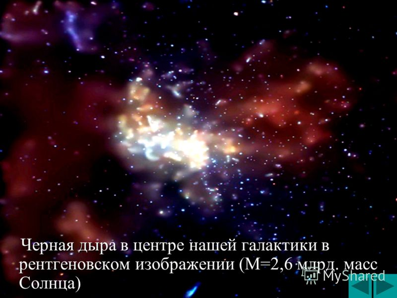 Черная дыра в центре нашей галактики в рентгеновском изображении (М=2,6 млрд. масс Солнца) Черная дыра в центре нашей галактики в рентгеновском изображении (М=2,6 млрд. масс Солнца)