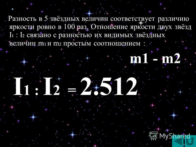 Разность в 5 звёздных величин соответствует различию яркости ровно в 100 раз. Отношение яркости двух звёзд I 1 : I 2 связано с разностью их видимых звёздных величин m 1 и m 2 простым соотношением : Разность в 5 звёздных величин соответствует различию