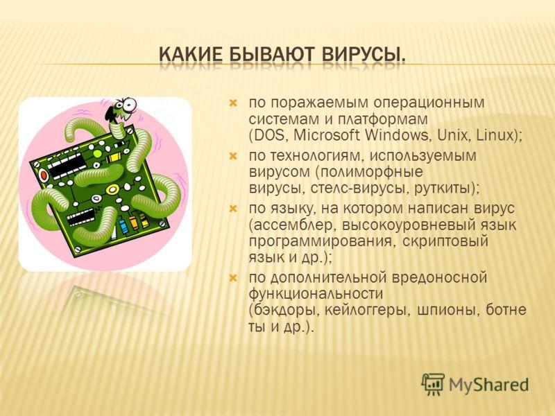 по поражаемым операционным системам и платформам (DOS, Microsoft Windows, Unix, Linux); по технологиям, используемым вирусом (полиморфные вирусы, стелс-вирусы, руткиты); по языку, на котором написан вирус (ассемблер, высокоуровневый язык программиров