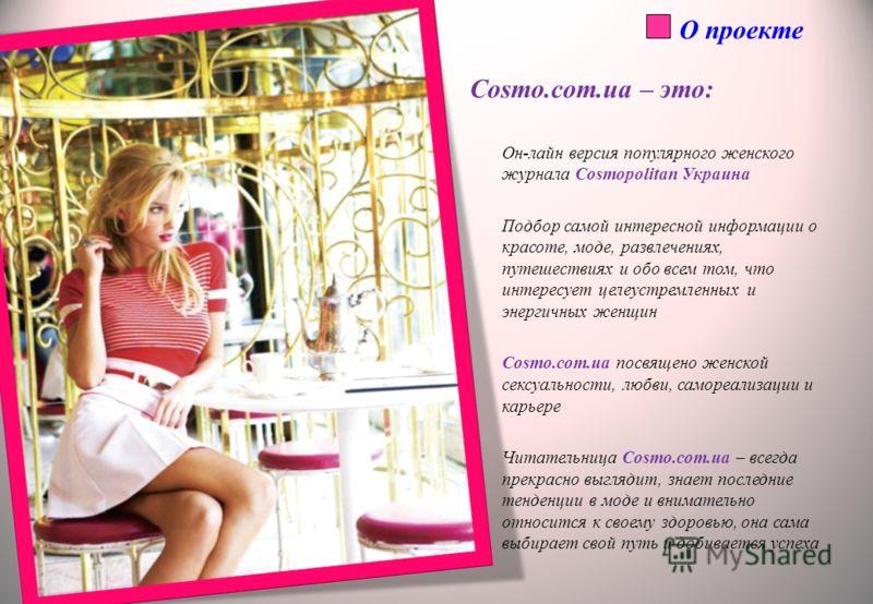 О проекте Cosmo.com.ua – это: Он-лайн версия популярного женского журнала Cosmopolitan Украина Подбор самой интересной информации о красоте, моде, развлечениях, путешествиях и обо всем том, что интересует целеустремленных и энергичных женщин Cosmo.co