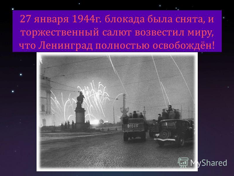 27 января 1944 г. блокада была снята, и торжественный салют возвестил миру, что Ленинград полностью освобождён!