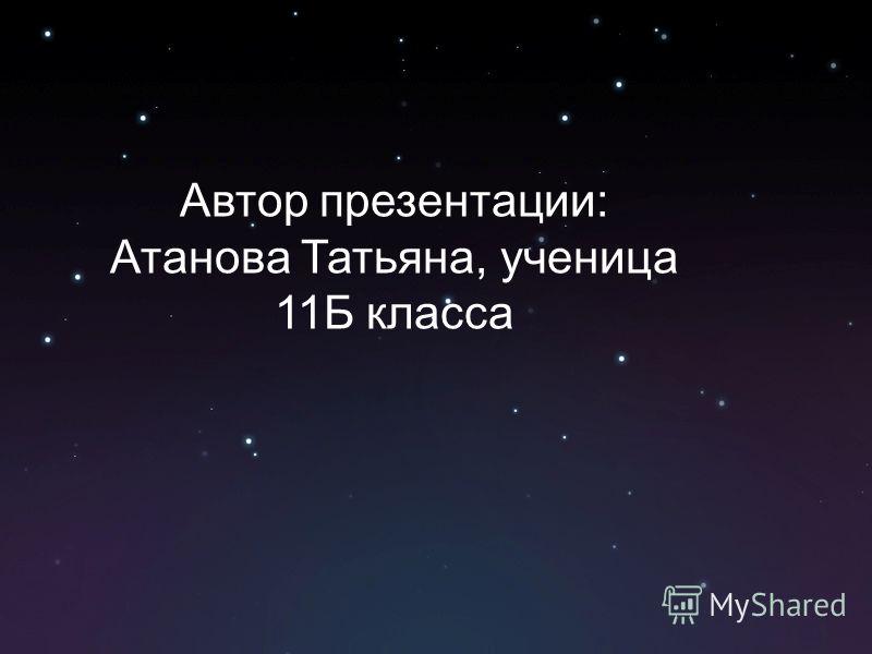 Автор презентации: Атанова Татьяна, ученица 11Б класса