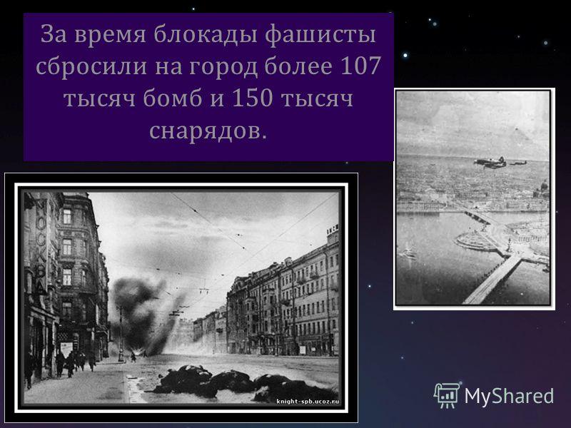 За время блокады фашисты сбросили на город более 107 тысяч бомб и 150 тысяч снарядов.