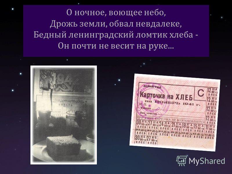 О ночное, воющее небо, Дрожь земли, обвал невдалеке, Бедный ленинградский ломтик хлеба - Он почти не весит на руке...