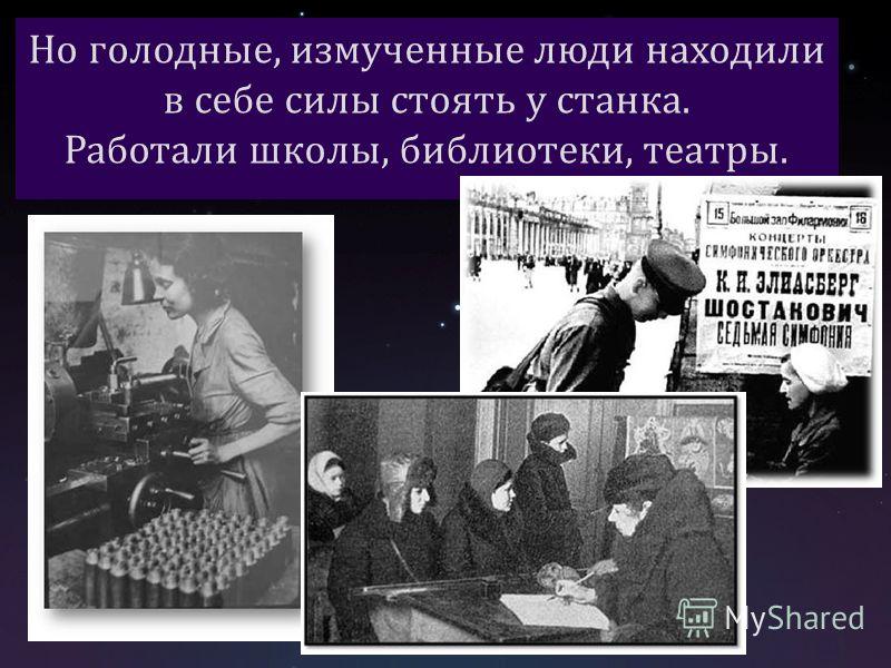 Но голодные, измученные люди находили в себе силы стоять у станка. Работали школы, библиотеки, театры.