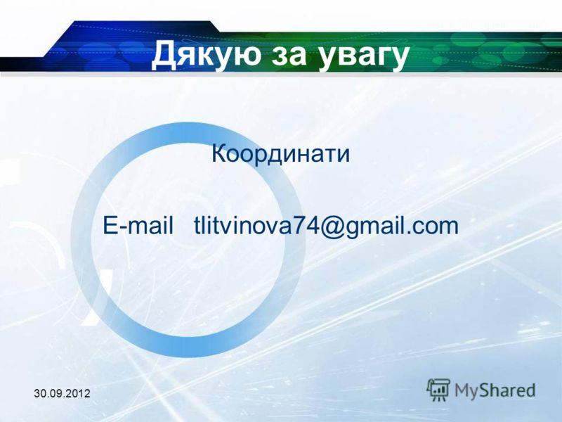 03.07.2012 Дякую за увагу Координати E-mail tlitvinova74@gmail.com