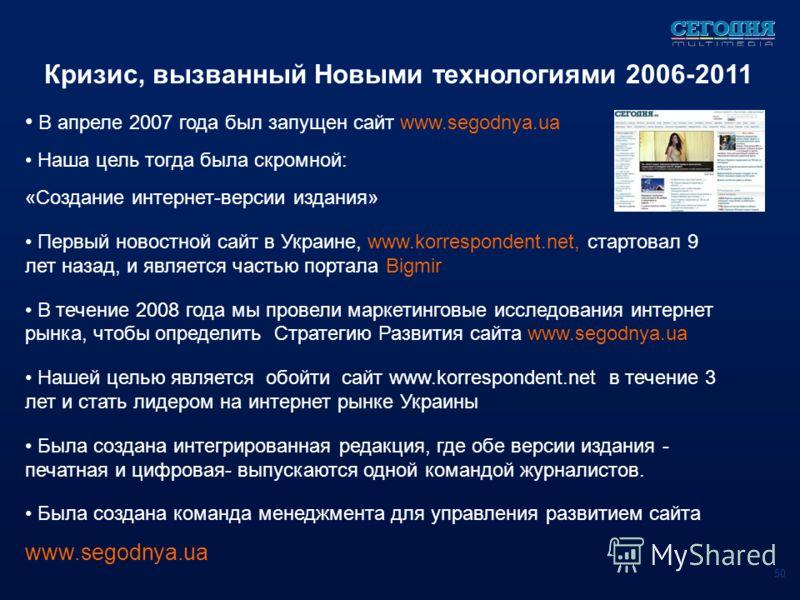 Кризис, вызванный Новыми технологиями 2006-2011 В апреле 2007 года был запущен сайт www.segodnya.ua Наша цель тогда была скромной: «Создание интернет-версии издания» Первый новостной сайт в Украине, www.korrespondent.net, стартовал 9 лет назад, и явл