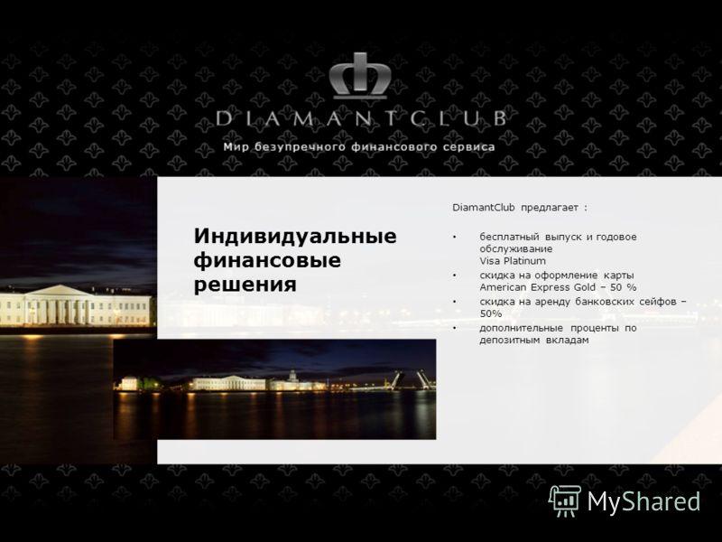 Индивидуальные финансовые решения DiamantClub предлагает : бесплатный выпуск и годовое обслуживание Visa Platinum скидка на оформление карты American Express Gold – 50 % скидка на аренду банковских сейфов – 50% дополнительные проценты по депозитным в