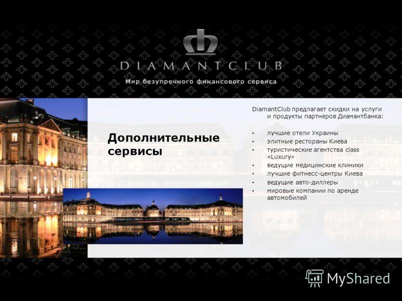 Дополнительные сервисы DiamantClub предлагает скидки на услуги и продукты партнеров Диамантбанка: лучшие отели Украины элитные рестораны Киева туристические агентства class «Luxury» ведущие медицинские клиники лучшие фитнесс-центры Киева ведущие авто