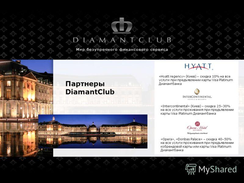 Партнеры DiamantClub «Hyatt regency» (Киев) – скидка 10% на все услуги при предъявлении карты Visa Platinum Диамантбанка «Intercontinental» (Киев) – скидка 25–30% на все услуги проживания при предъявлении карты Visa Platinum Диамантбанка «Opera», «Do
