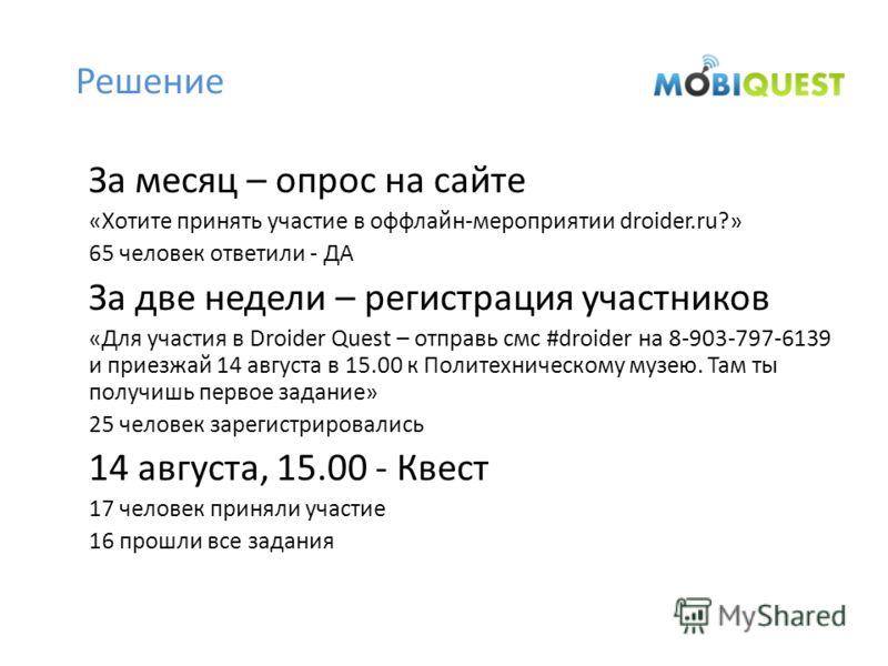 Решение За месяц – опрос на сайте «Хотите принять участие в оффлайн-мероприятии droider.ru?» 65 человек ответили - ДА За две недели – регистрация участников «Для участия в Droider Quest – отправь смс #droider на 8-903-797-6139 и приезжай 14 августа в