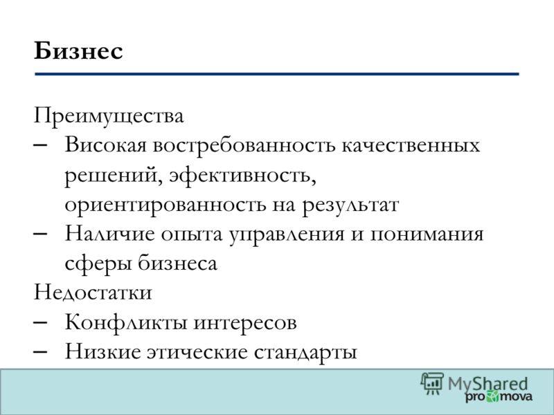 Бизнес Преимущества – Високая востребованность качественных решений, эффективность, ориентированность на результат – Наличие опыта управления и понимания сферы бизнеса Недостатки – Конфликты интересов – Низкие этические стандарты
