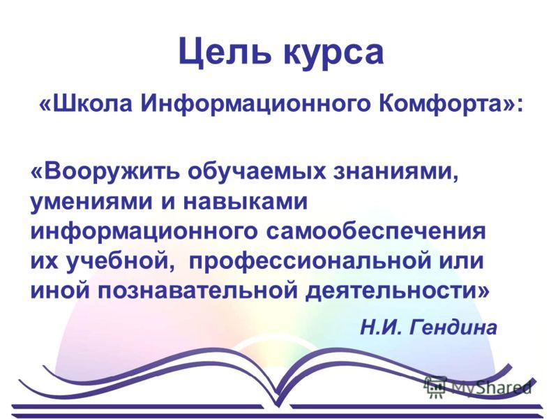 Цель курса «Школа Информационного Комфорта»: «Вооружить обучаемых знаниями, умениями и навыками информационного самообеспечения их учебной, профессиональной или иной познавательной деятельности» Н.И. Гендина