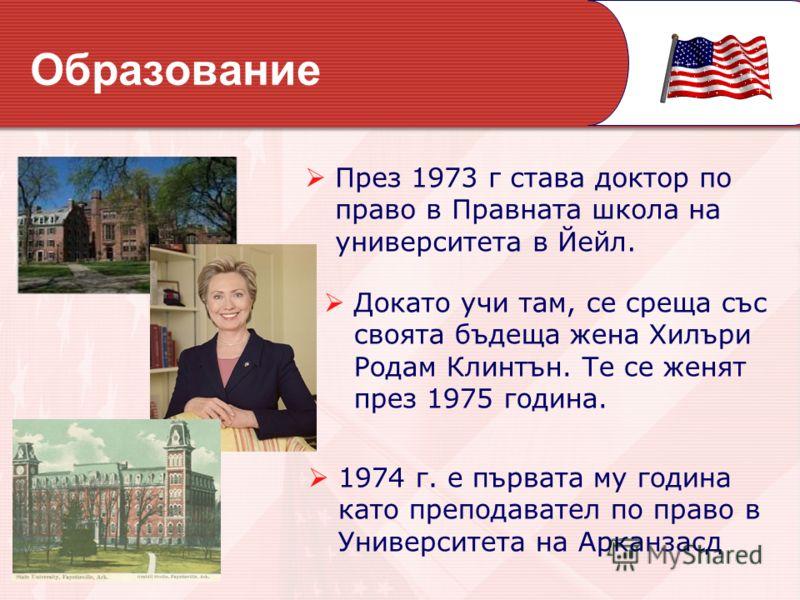 Докато учи там, се среща със своята бъдеща жена Хилъри Родам Клинтън. Те се женят през 1975 година. Образование През 1973 г става доктор по право в Правната школа на университета в Йейл. 1974 г. е първата му година като преподавател по право в Универ