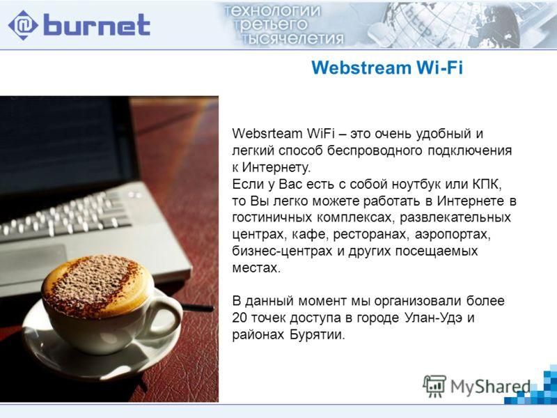 Webstream Wi-Fi Websrteam WiFi – это очень удобный и легкий способ беспроводного подключения к Интернету. Если у Вас есть с собой ноутбук или КПК, то Вы легко можете работать в Интернете в гостиничных комплексах, развлекательных центрах, кафе, рестор