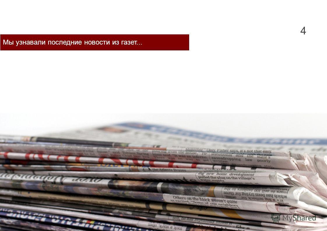 4 Мы узнавали последние новости из газет...