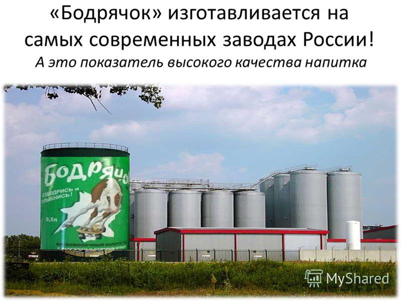 «Бодрячок» изготавливается на самых современных заводах России! А это показатель высокого качества напитка