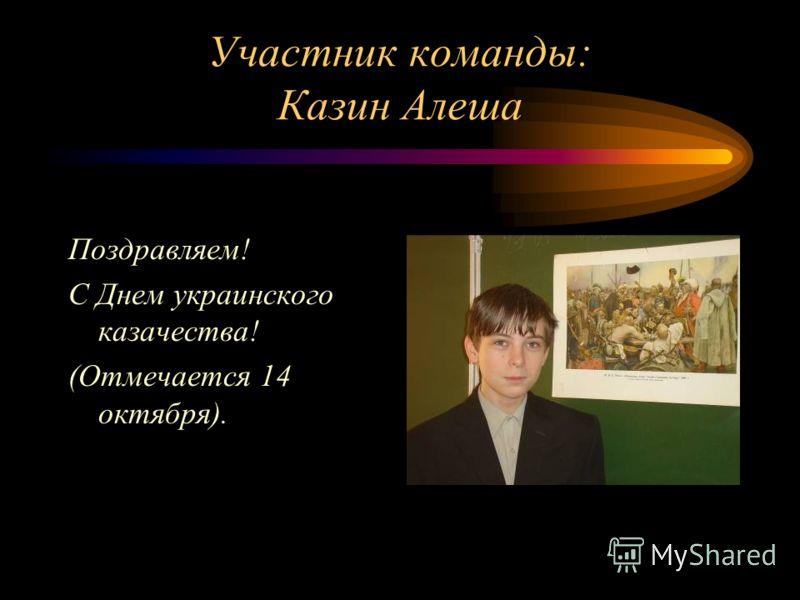 Участник команды: Казин Алеша Поздравляем! С Днем украинского казачества! (Отмечается 14 октября).
