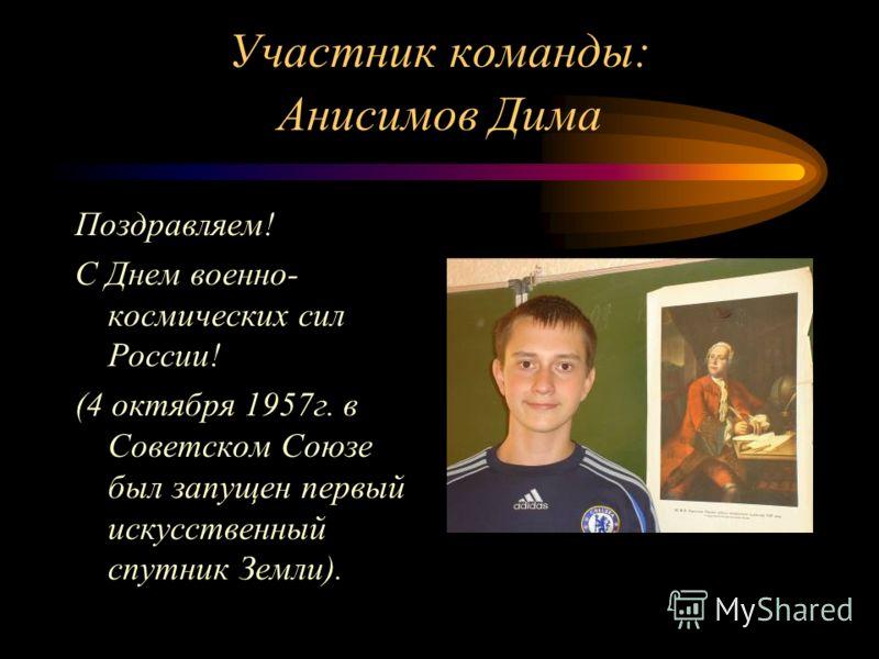 Участник команды: Анисимов Дима Поздравляем! С Днем военно- космических сил России! (4 октября 1957 г. в Советском Союзе был запущен первый искусственный спутник Земли).