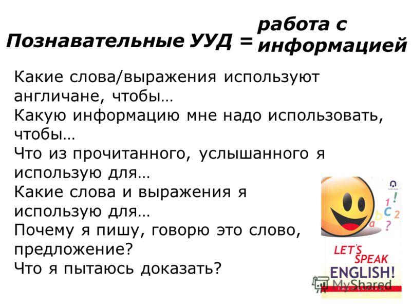 Познавательные УУД = работа с информацией Какие слова/выражения используют англичане, чтобы… Какую информацию мне надо использовать, чтобы… Что из про