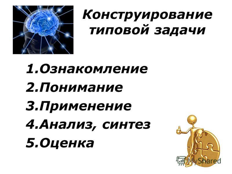 Конструирование типовой задачи 1.Ознакомление 2.Понимание 3.Применение 4.Анализ, синтез 5.Оценка