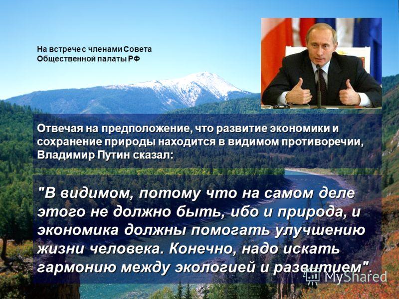 Отвечая на предположение, что развитие экономики и сохранение природы находится в видимом противоречии, Владимир Путин сказал: На встрече с членами Совета Общественной палаты РФ