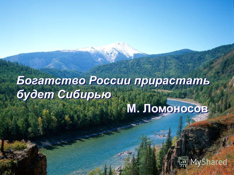 Богатство России прирастать будет Сибирью М. Ломоносов