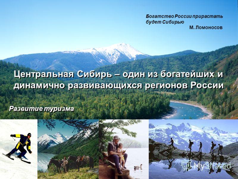 Центральная Сибирь – один из богатейших и динамично развивающихся регионов России Богатство России прирастать будет Сибирью М. Ломоносов Развитие туризма