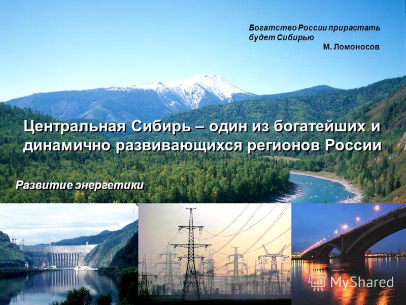 Центральная Сибирь – один из богатейших и динамично развивающихся регионов России Богатство России прирастать будет Сибирью М. Ломоносов Развитие энергетики