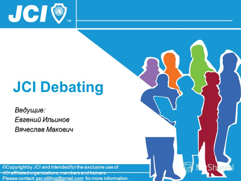 JCI Debating ©Copyright by JCI and intended for the exclusive use of JCI affiliated organizations, members and trainers. Please contact: per.stilling@gmail.com for more information. Ведущие: Евгений Ильинов Вячеслав Макович