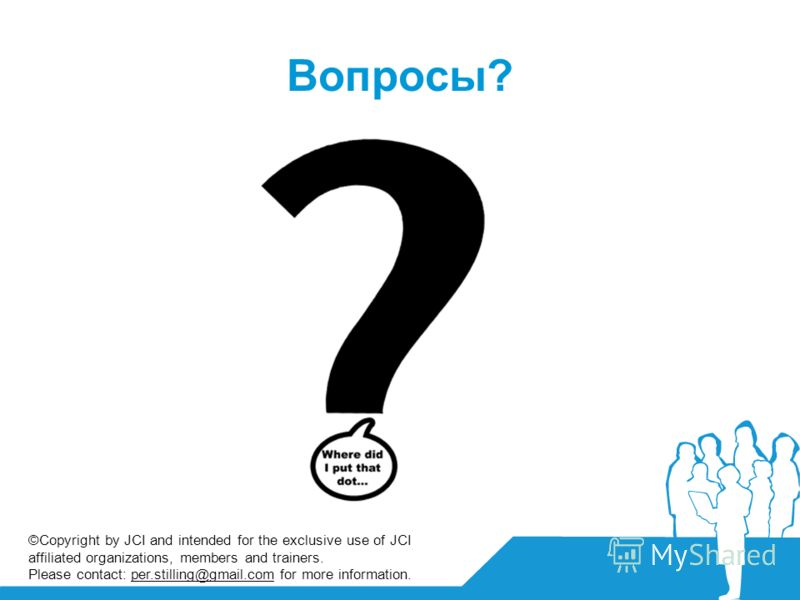 Вопросы? ©Copyright by JCI and intended for the exclusive use of JCI affiliated organizations, members and trainers. Please contact: per.stilling@gmail.com for more information.