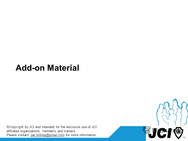 Add-on Material ©Copyright by JCI and intended for the exclusive use of JCI affiliated organizations, members and trainers. Please contact: per.stilling@gmail.com for more information.
